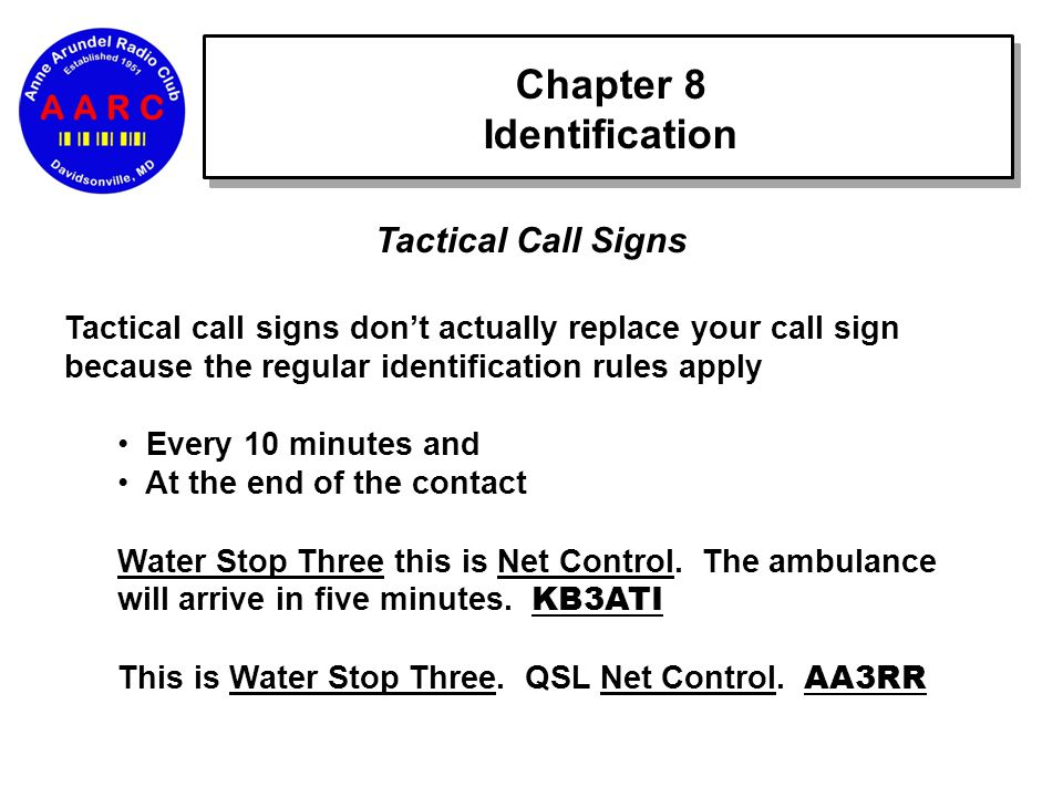 Chapter 8 Identification Tactical Call Signs Tactical call signs don't actually replace your call sign because the regular identification rules apply Every 10 minutes and At the end of the contact Water Stop Three this is Net Control.