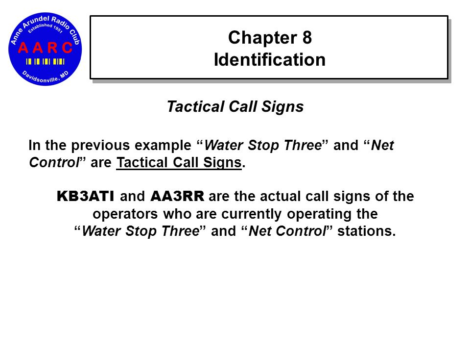 Chapter 8 Identification Tactical Call Signs In the previous example Water Stop Three and Net Control are Tactical Call Signs.