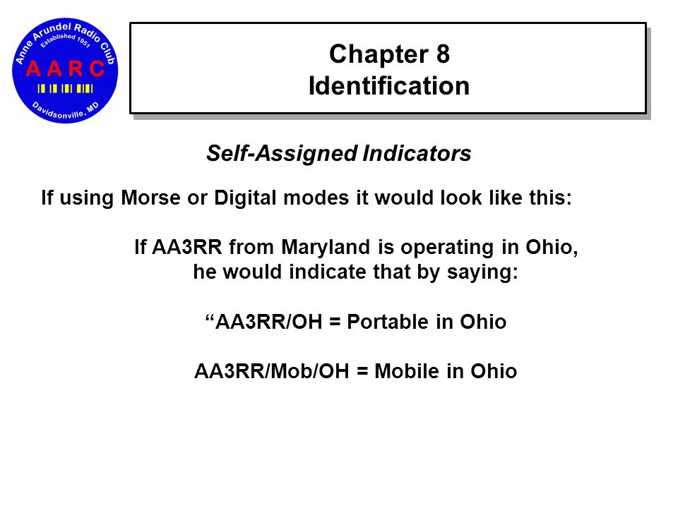 Chapter 8 Identification Self-Assigned Indicators If using Morse or Digital modes it would look like this: If AA3RR from Maryland is operating in Ohio, he would indicate that by saying: AA3RR/OH = Portable in Ohio AA3RR/Mob/OH = Mobile in Ohio