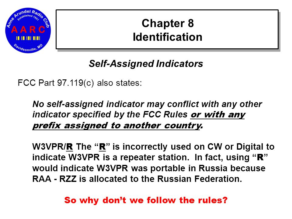 Chapter 8 Identification Self-Assigned Indicators FCC Part 97.119(c) also states: No self-assigned indicator may conflict with any other indicator specified by the FCC Rules or with any prefix assigned to another country.