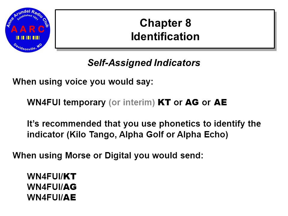 Chapter 8 Identification Self-Assigned Indicators When using voice you would say: WN4FUI temporary (or interim) KT or AG or AE It's recommended that you use phonetics to identify the indicator (Kilo Tango, Alpha Golf or Alpha Echo) When using Morse or Digital you would send: WN4FUI/ KT WN4FUI/ AG WN4FUI/ AE