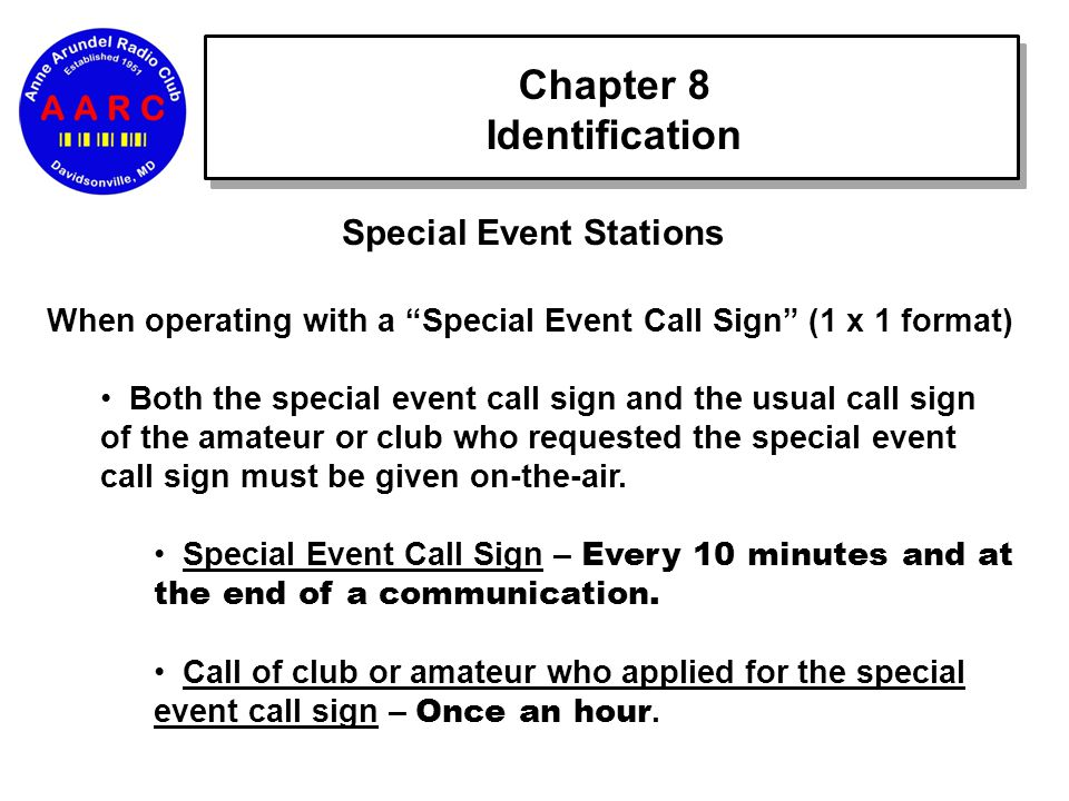Chapter 8 Identification Special Event Stations When operating with a Special Event Call Sign (1 x 1 format) Both the special event call sign and the usual call sign of the amateur or club who requested the special event call sign must be given on-the-air.