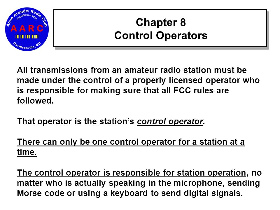 Chapter 8 Control Operators All transmissions from an amateur radio station must be made under the control of a properly licensed operator who is responsible for making sure that all FCC rules are followed.