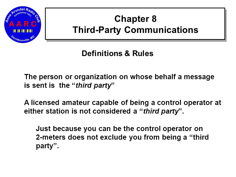 Chapter 8 Third-Party Communications Definitions & Rules The person or organization on whose behalf a message is sent is the third party A licensed amateur capable of being a control operator at either station is not considered a third party .