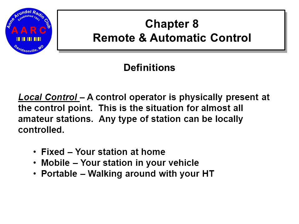 Chapter 8 Remote & Automatic Control Definitions Local Control – A control operator is physically present at the control point.