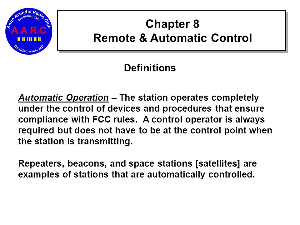 Chapter 8 Remote & Automatic Control Definitions Automatic Operation – The station operates completely under the control of devices and procedures that ensure compliance with FCC rules.
