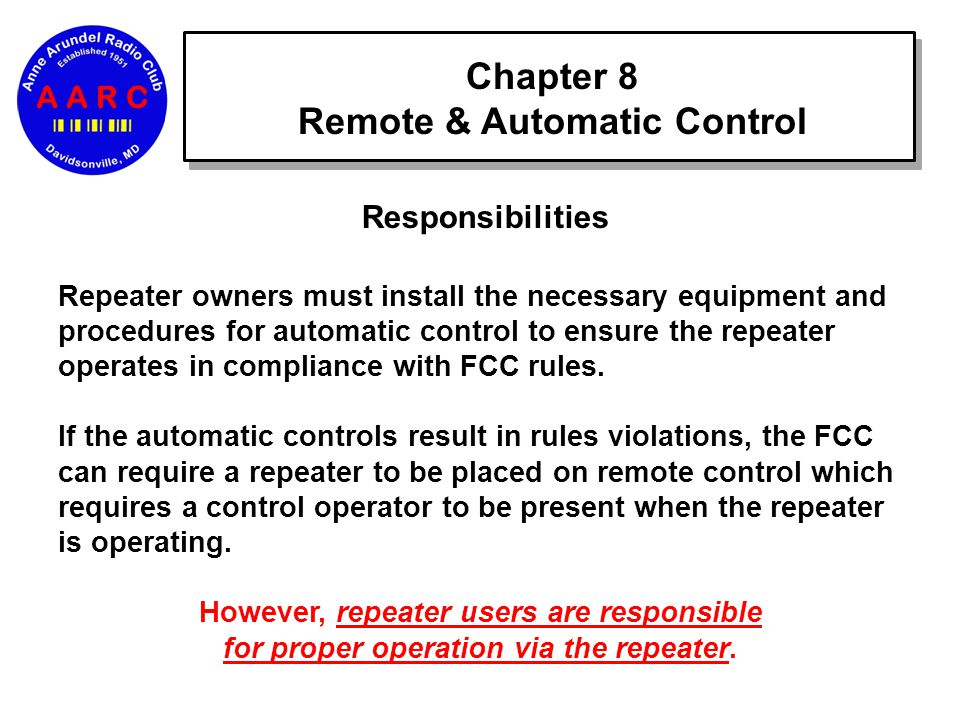 Chapter 8 Remote & Automatic Control Responsibilities Repeater owners must install the necessary equipment and procedures for automatic control to ensure the repeater operates in compliance with FCC rules.