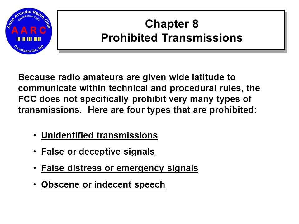 Chapter 8 Prohibited Transmissions Because radio amateurs are given wide latitude to communicate within technical and procedural rules, the FCC does not specifically prohibit very many types of transmissions.