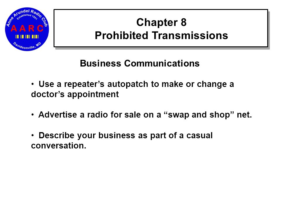 Chapter 8 Prohibited Transmissions Business Communications Use a repeater's autopatch to make or change a doctor's appointment Advertise a radio for sale on a swap and shop net.