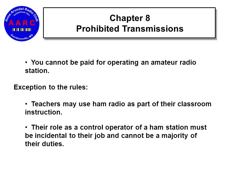 Chapter 8 Prohibited Transmissions You cannot be paid for operating an amateur radio station.