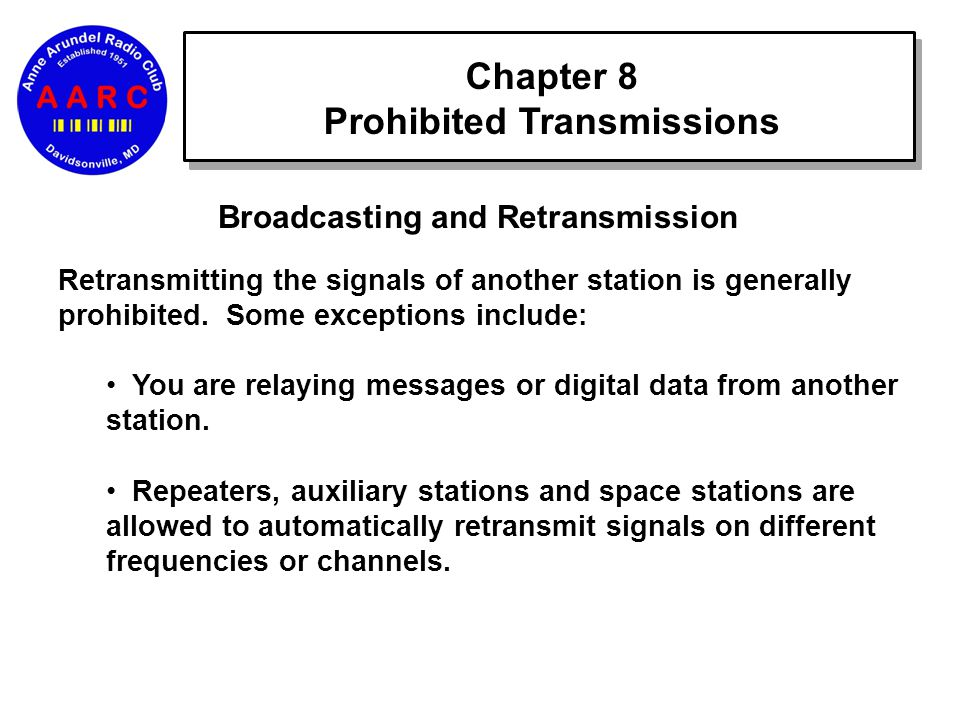 Chapter 8 Prohibited Transmissions Broadcasting and Retransmission Retransmitting the signals of another station is generally prohibited.