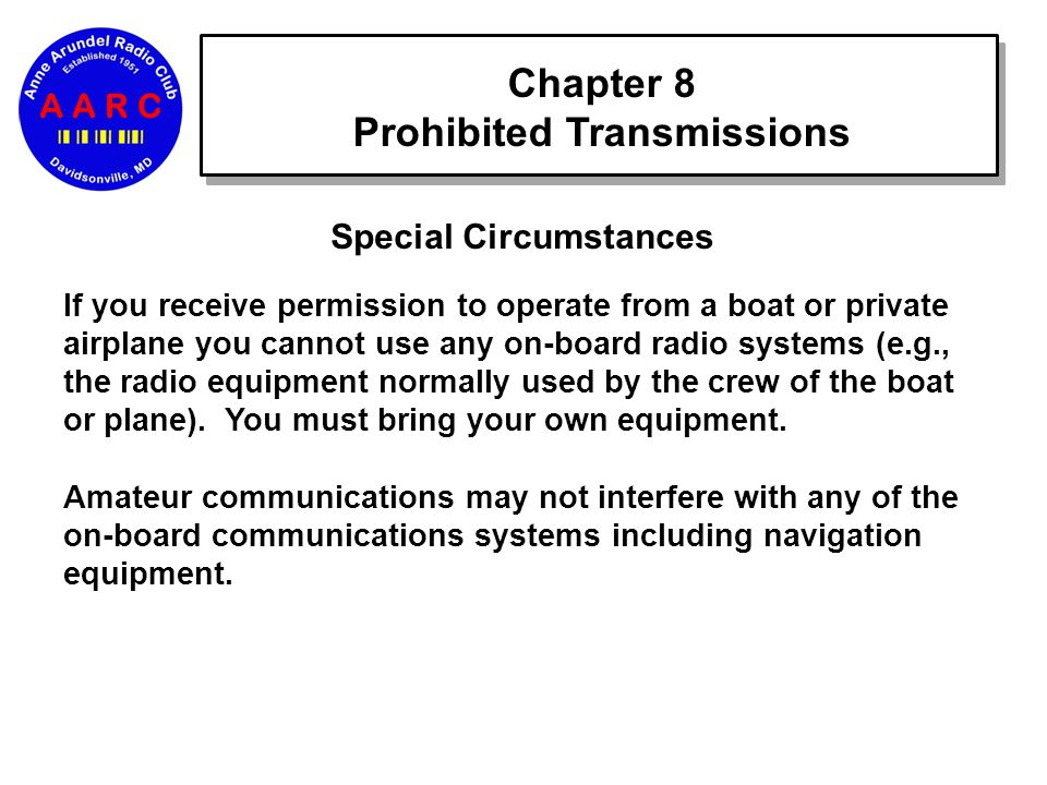 Chapter 8 Prohibited Transmissions Special Circumstances If you receive permission to operate from a boat or private airplane you cannot use any on-board radio systems (e.g., the radio equipment normally used by the crew of the boat or plane).