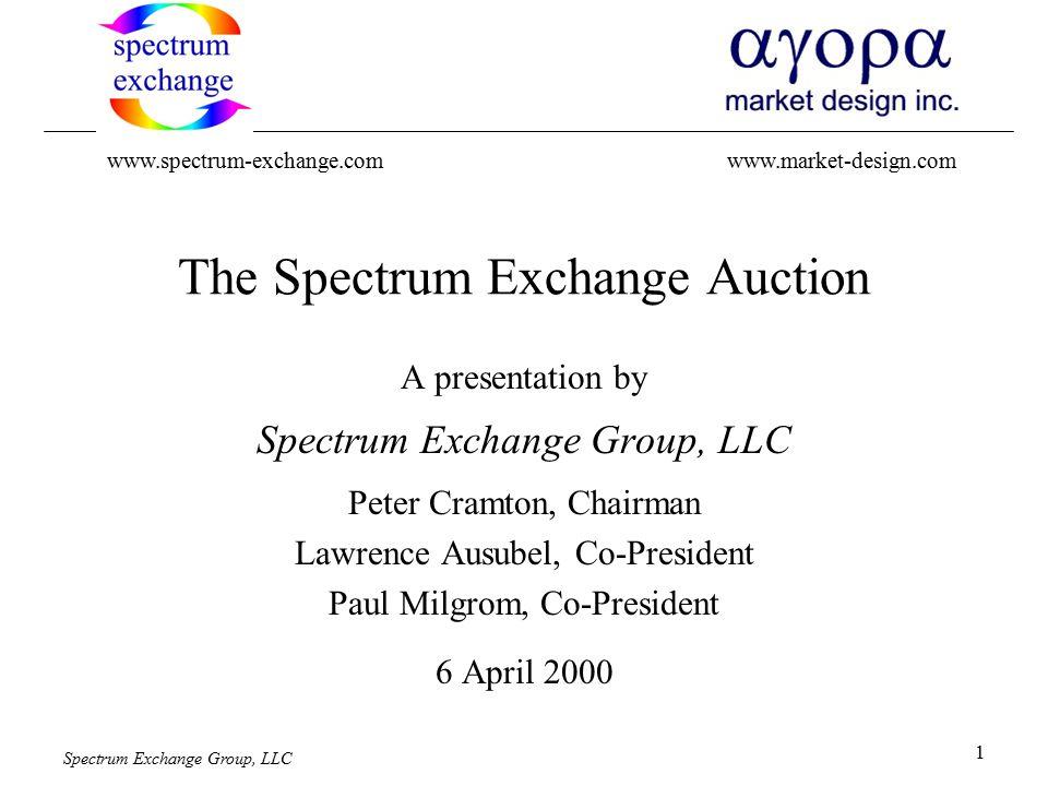 Spectrum Exchange Group, LLC 1 The Spectrum Exchange Auction A presentation by Spectrum Exchange Group, LLC Peter Cramton, Chairman Lawrence Ausubel, Co-President Paul Milgrom, Co-President 6 April 2000 www.spectrum-exchange.comwww.market-design.com