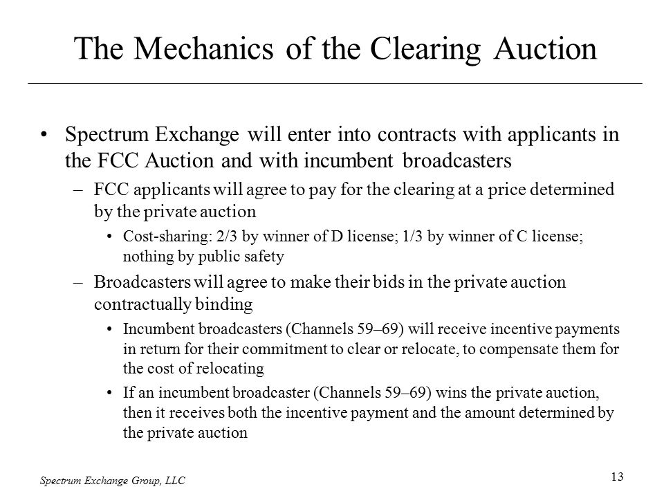 Spectrum Exchange Group, LLC 13 The Mechanics of the Clearing Auction Spectrum Exchange will enter into contracts with applicants in the FCC Auction a