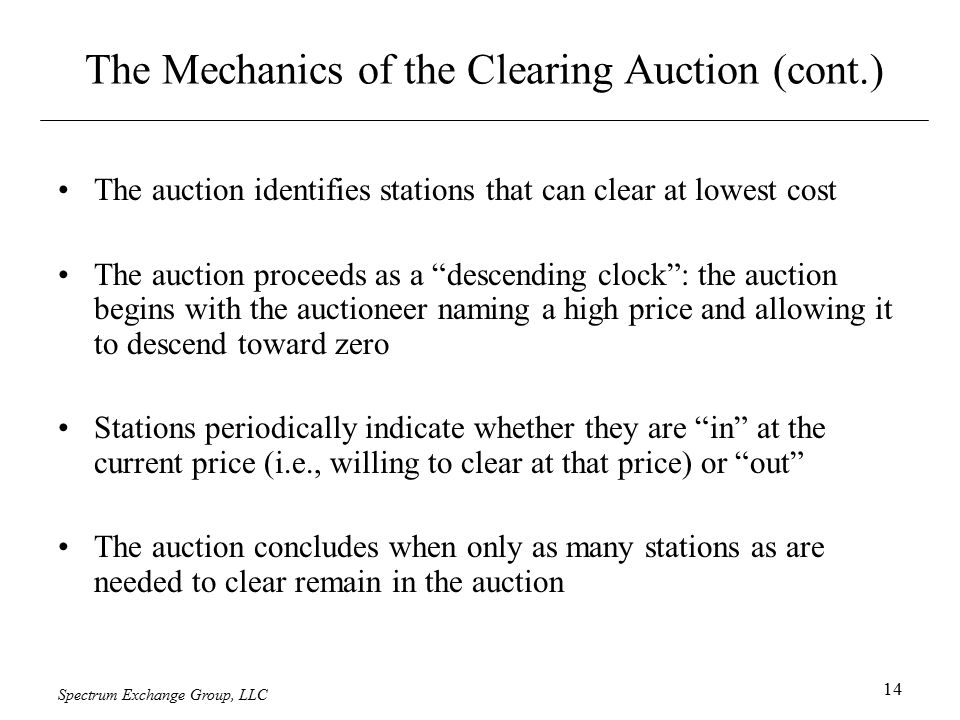 Spectrum Exchange Group, LLC 14 The Mechanics of the Clearing Auction (cont.) The auction identifies stations that can clear at lowest cost The auction proceeds as a descending clock : the auction begins with the auctioneer naming a high price and allowing it to descend toward zero Stations periodically indicate whether they are in at the current price (i.e., willing to clear at that price) or out The auction concludes when only as many stations as are needed to clear remain in the auction