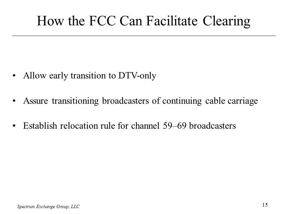 Spectrum Exchange Group, LLC 15 How the FCC Can Facilitate Clearing Allow early transition to DTV-only Assure transitioning broadcasters of continuing cable carriage Establish relocation rule for channel 59–69 broadcasters