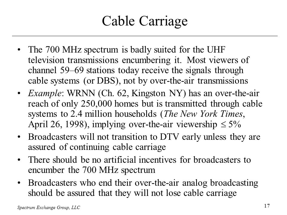Spectrum Exchange Group, LLC 17 Cable Carriage The 700 MHz spectrum is badly suited for the UHF television transmissions encumbering it. Most viewers
