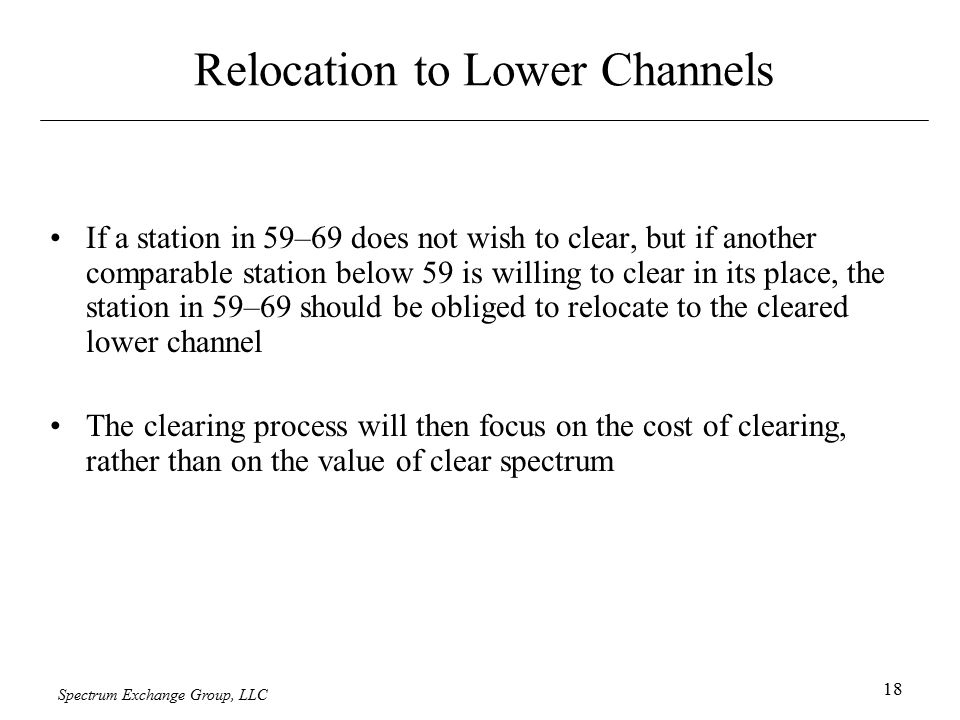 Spectrum Exchange Group, LLC 18 Relocation to Lower Channels If a station in 59–69 does not wish to clear, but if another comparable station below 59 is willing to clear in its place, the station in 59–69 should be obliged to relocate to the cleared lower channel The clearing process will then focus on the cost of clearing, rather than on the value of clear spectrum