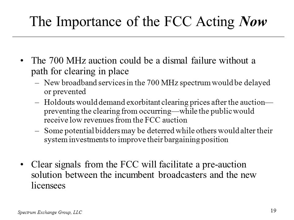 Spectrum Exchange Group, LLC 19 The Importance of the FCC Acting Now The 700 MHz auction could be a dismal failure without a path for clearing in place –New broadband services in the 700 MHz spectrum would be delayed or prevented –Holdouts would demand exorbitant clearing prices after the auction— preventing the clearing from occurring—while the public would receive low revenues from the FCC auction –Some potential bidders may be deterred while others would alter their system investments to improve their bargaining position Clear signals from the FCC will facilitate a pre-auction solution between the incumbent broadcasters and the new licensees