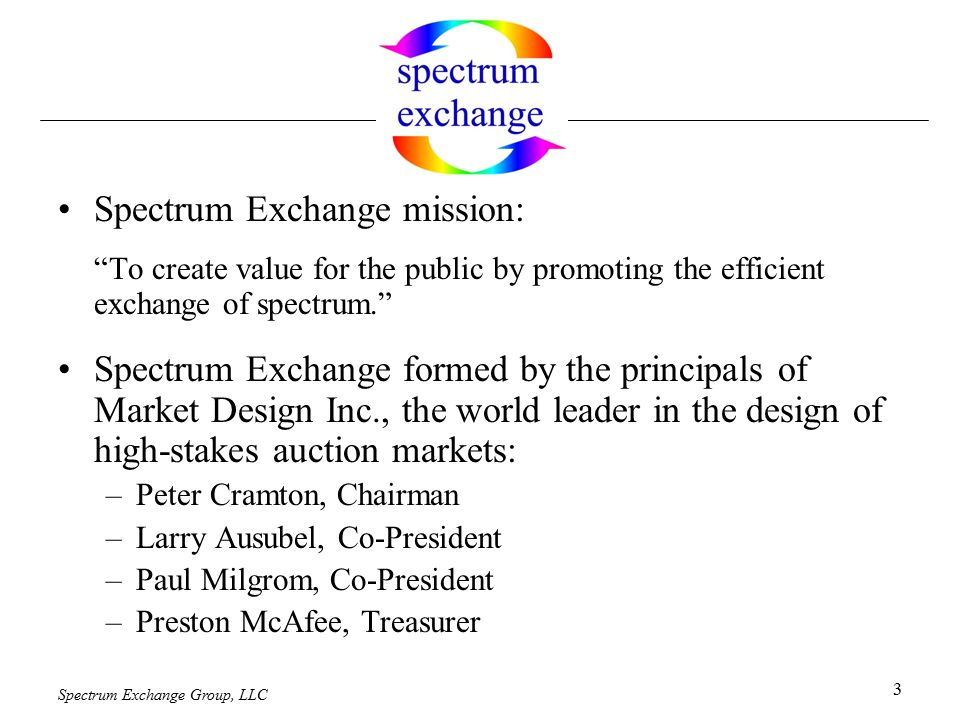 Spectrum Exchange Group, LLC 3 Spectrum Exchange mission: To create value for the public by promoting the efficient exchange of spectrum. Spectrum Exchange formed by the principals of Market Design Inc., the world leader in the design of high-stakes auction markets: –Peter Cramton, Chairman –Larry Ausubel, Co-President –Paul Milgrom, Co-President –Preston McAfee, Treasurer
