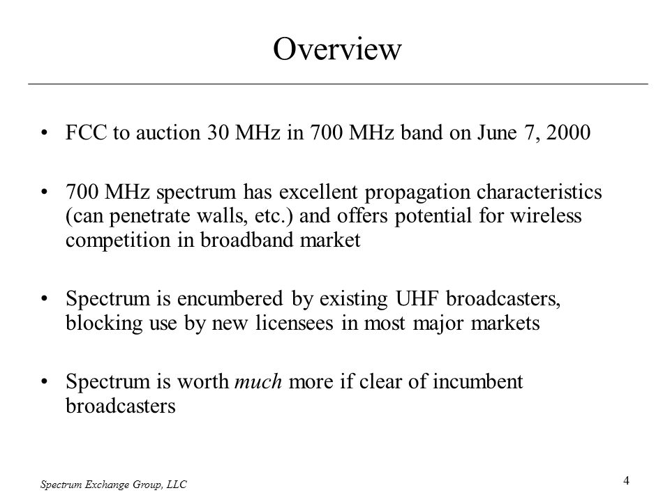 Spectrum Exchange Group, LLC 4 Overview FCC to auction 30 MHz in 700 MHz band on June 7, 2000 700 MHz spectrum has excellent propagation characteristics (can penetrate walls, etc.) and offers potential for wireless competition in broadband market Spectrum is encumbered by existing UHF broadcasters, blocking use by new licensees in most major markets Spectrum is worth much more if clear of incumbent broadcasters