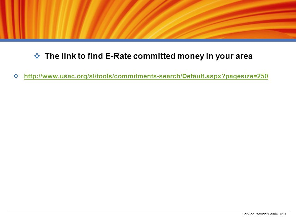  The link to find E-Rate committed money in your area  http://www.usac.org/sl/tools/commitments-search/Default.aspx pagesize=250 http://www.usac.org/sl/tools/commitments-search/Default.aspx pagesize=250 Service Provider Forum 2013