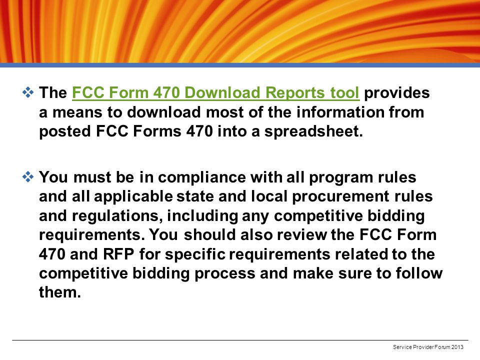  The FCC Form 470 Download Reports tool provides a means to download most of the information from posted FCC Forms 470 into a spreadsheet.FCC Form 470 Download Reports tool  You must be in compliance with all program rules and all applicable state and local procurement rules and regulations, including any competitive bidding requirements.