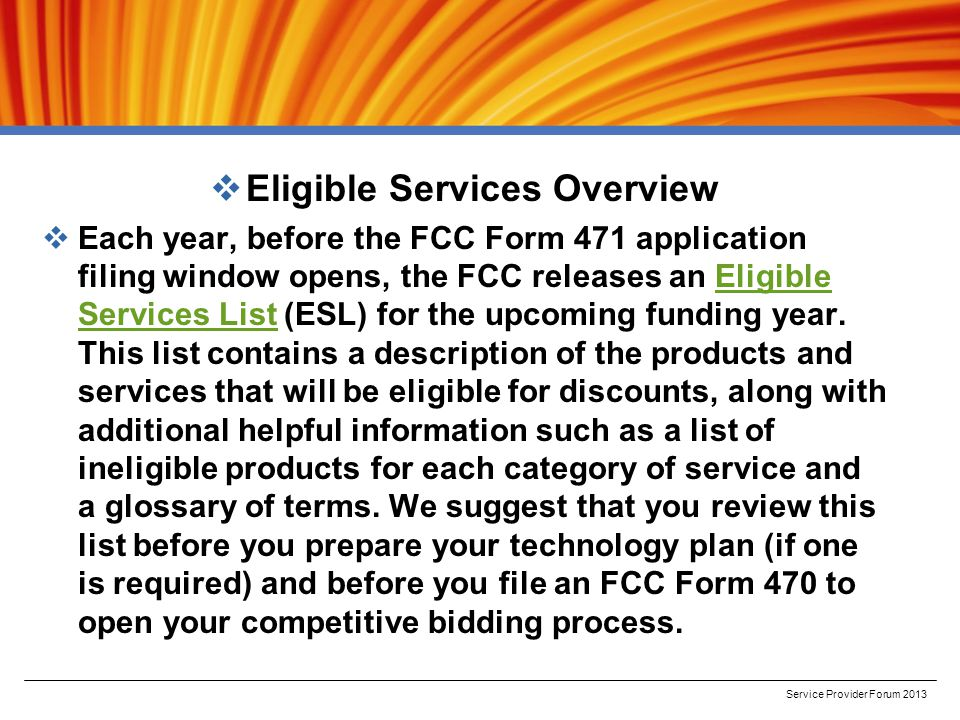  Eligible Services Overview  Each year, before the FCC Form 471 application filing window opens, the FCC releases an Eligible Services List (ESL) for the upcoming funding year.