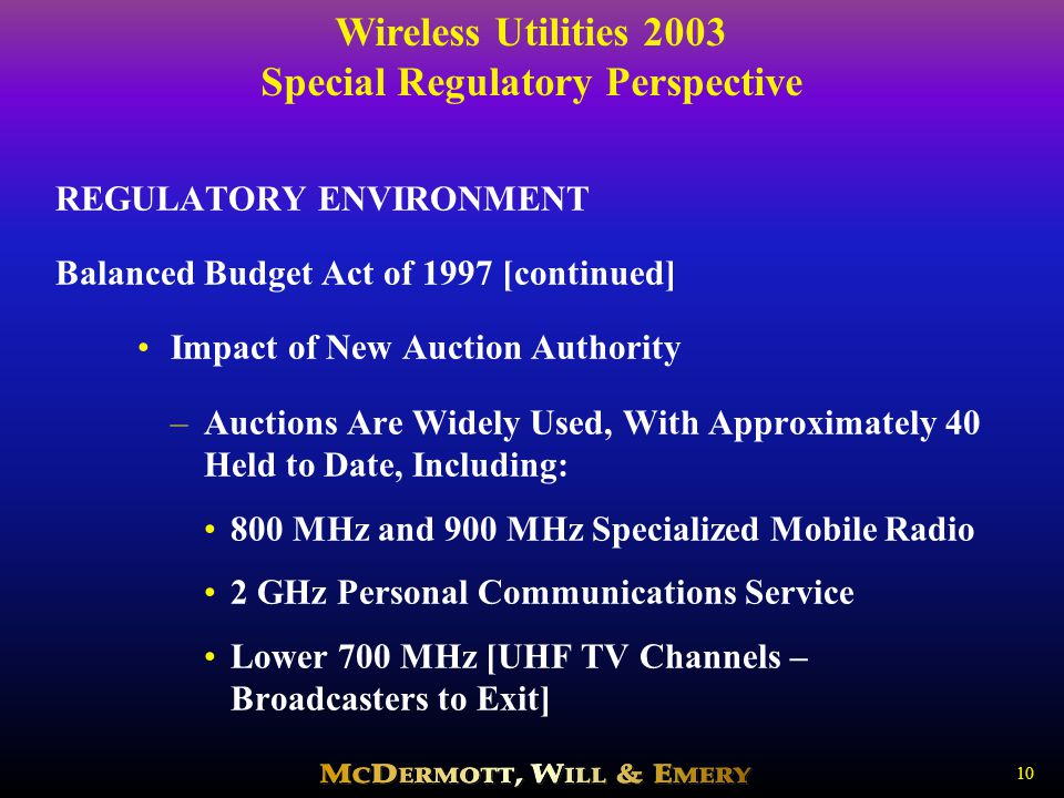 Wireless Utilities 2003 Special Regulatory Perspective 10 REGULATORY ENVIRONMENT Balanced Budget Act of 1997 [continued] Impact of New Auction Authority –Auctions Are Widely Used, With Approximately 40 Held to Date, Including: 800 MHz and 900 MHz Specialized Mobile Radio 2 GHz Personal Communications Service Lower 700 MHz [UHF TV Channels – Broadcasters to Exit]