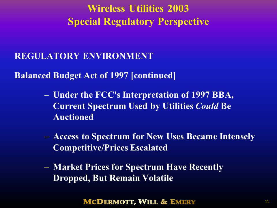 Wireless Utilities 2003 Special Regulatory Perspective 11 REGULATORY ENVIRONMENT Balanced Budget Act of 1997 [continued] –Under the FCC s Interpretation of 1997 BBA, Current Spectrum Used by Utilities Could Be Auctioned –Access to Spectrum for New Uses Became Intensely Competitive/Prices Escalated –Market Prices for Spectrum Have Recently Dropped, But Remain Volatile