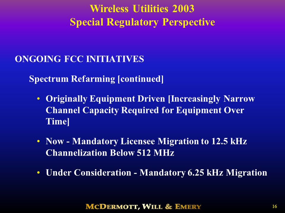Wireless Utilities 2003 Special Regulatory Perspective 16 ONGOING FCC INITIATIVES Spectrum Refarming [continued] Originally Equipment Driven [Increasingly Narrow Channel Capacity Required for Equipment Over Time] Now - Mandatory Licensee Migration to 12.5 kHz Channelization Below 512 MHz Under Consideration - Mandatory 6.25 kHz Migration