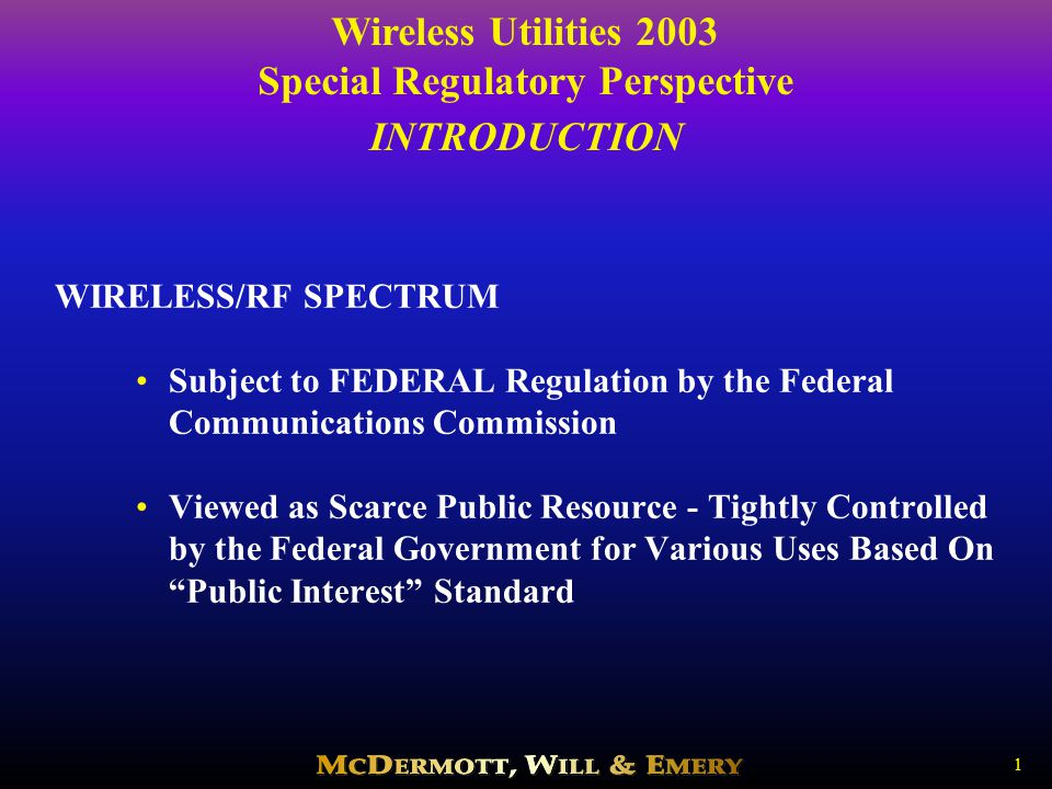 Wireless Utilities 2003 Special Regulatory Perspective 1 INTRODUCTION WIRELESS/RF SPECTRUM Subject to FEDERAL Regulation by the Federal Communications Commission Viewed as Scarce Public Resource - Tightly Controlled by the Federal Government for Various Uses Based On Public Interest Standard