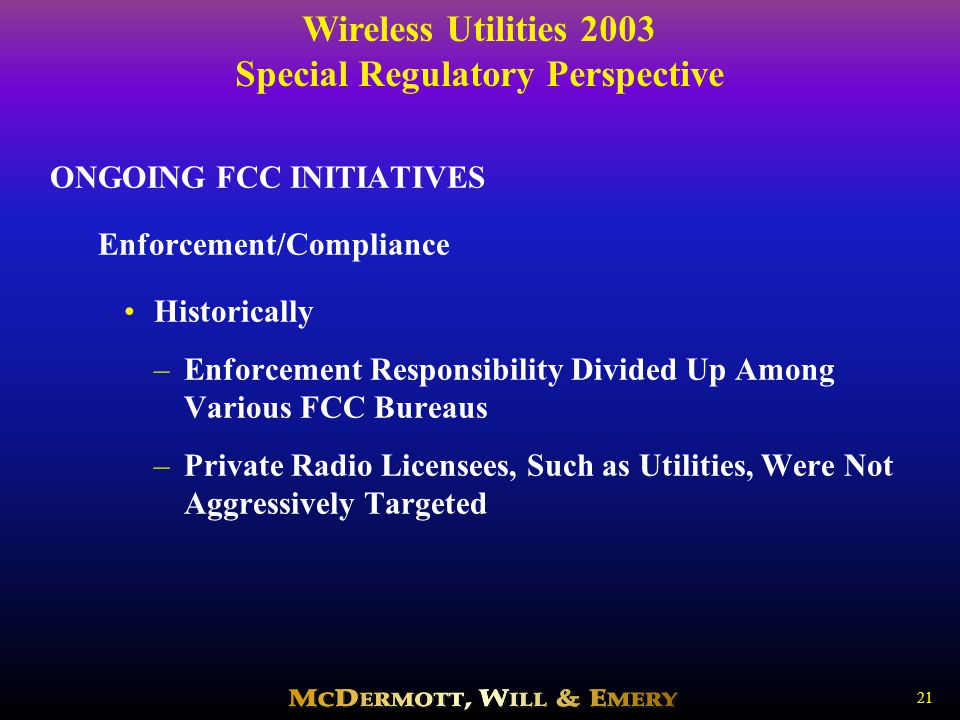 Wireless Utilities 2003 Special Regulatory Perspective 21 ONGOING FCC INITIATIVES Enforcement/Compliance Historically –Enforcement Responsibility Divided Up Among Various FCC Bureaus –Private Radio Licensees, Such as Utilities, Were Not Aggressively Targeted