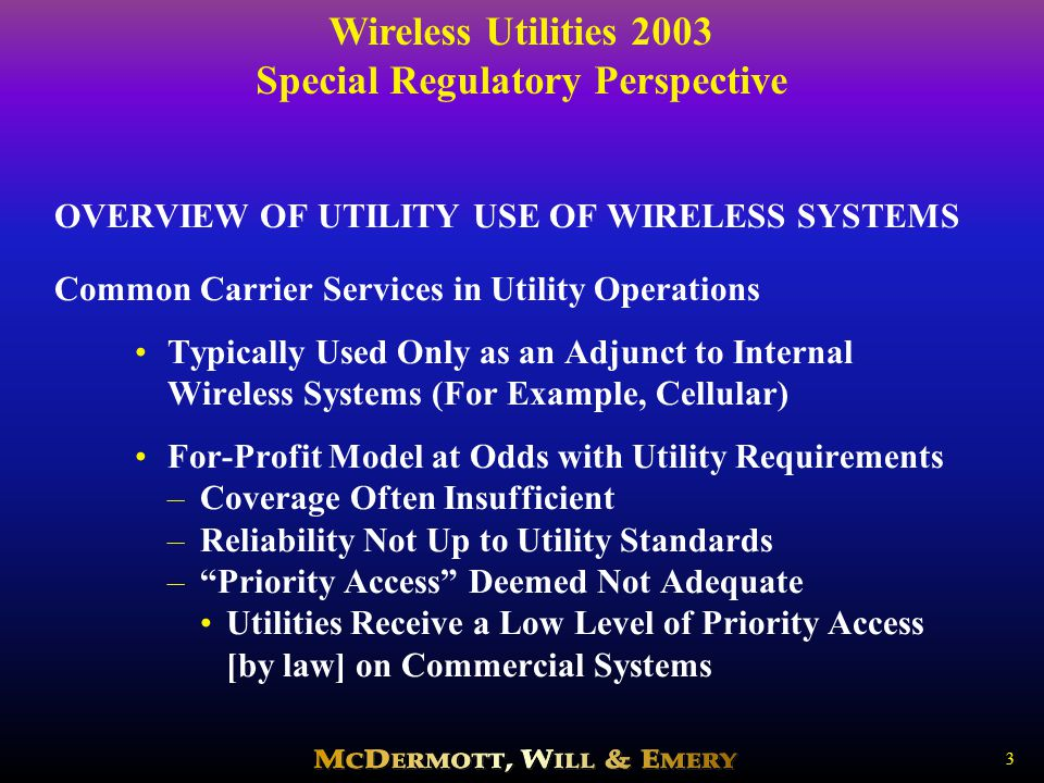 Wireless Utilities 2003 Special Regulatory Perspective 14 ONGOING FCC INITIATIVES THAT WILL AFFECT ACCESS TO WIRELESS SPECTRUM Currently - The FCC is Seeking to Advance Several Objectives: –Make More Spectrum Available to More Users –Address Public Safety/Homeland Security Needs –Facilitate Technological Developments –Ensure Efficient Spectrum Use