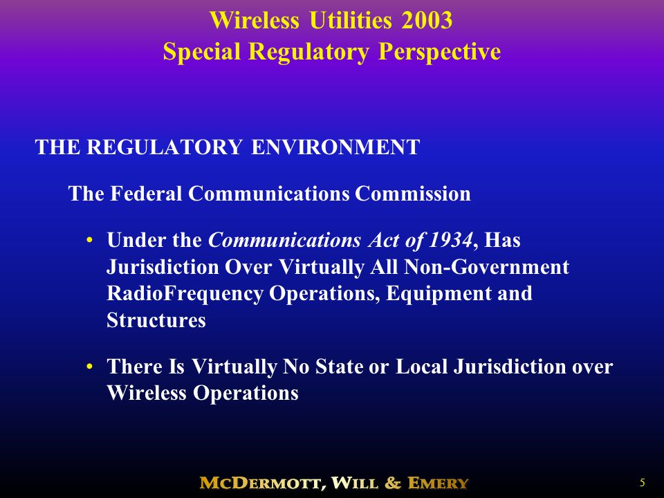 Wireless Utilities 2003 Special Regulatory Perspective 6 THE REGULATORY ENVIRONMENT The Federal Communications Commission Historically Has Employed a Command and Control Approach to Wireless - Dedicated Allocations of Spectrum for Specific Uses Issues Licenses and Prescribes Technical Parameters, Geographic Restrictions, Permissible Communications Access to Spectrum Determined by the Priority Given to a Particular Group under Government Policy Commercial/ Common CarrierPrivate/Internal UseUnlicensed Cellular Utilities Spread Spectrum Microwave Oil Companies Ultra-Wideband Transportation U-NII