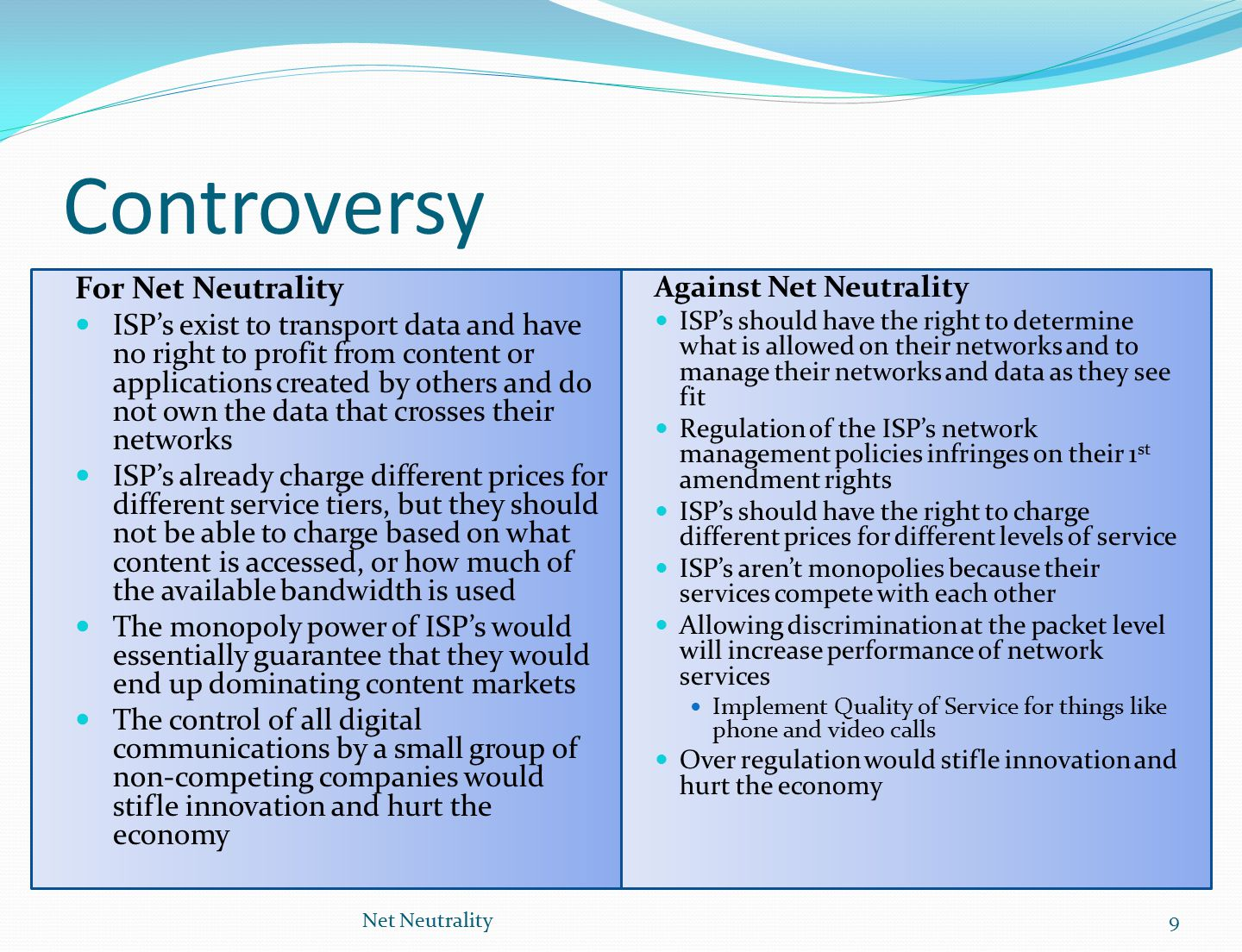 Controversy For Net Neutrality ISP's exist to transport data and have no right to profit from content or applications created by others and do not own the data that crosses their networks ISP's already charge different prices for different service tiers, but they should not be able to charge based on what content is accessed, or how much of the available bandwidth is used The monopoly power of ISP's would essentially guarantee that they would end up dominating content markets The control of all digital communications by a small group of non-competing companies would stifle innovation and hurt the economy Net Neutrality9 Against Net Neutrality ISP's should have the right to determine what is allowed on their networks and to manage their networks and data as they see fit Regulation of the ISP's network management policies infringes on their 1 st amendment rights ISP's should have the right to charge different prices for different levels of service ISP's aren't monopolies because their services compete with each other Allowing discrimination at the packet level will increase performance of network services Implement Quality of Service for things like phone and video calls Over regulation would stifle innovation and hurt the economy