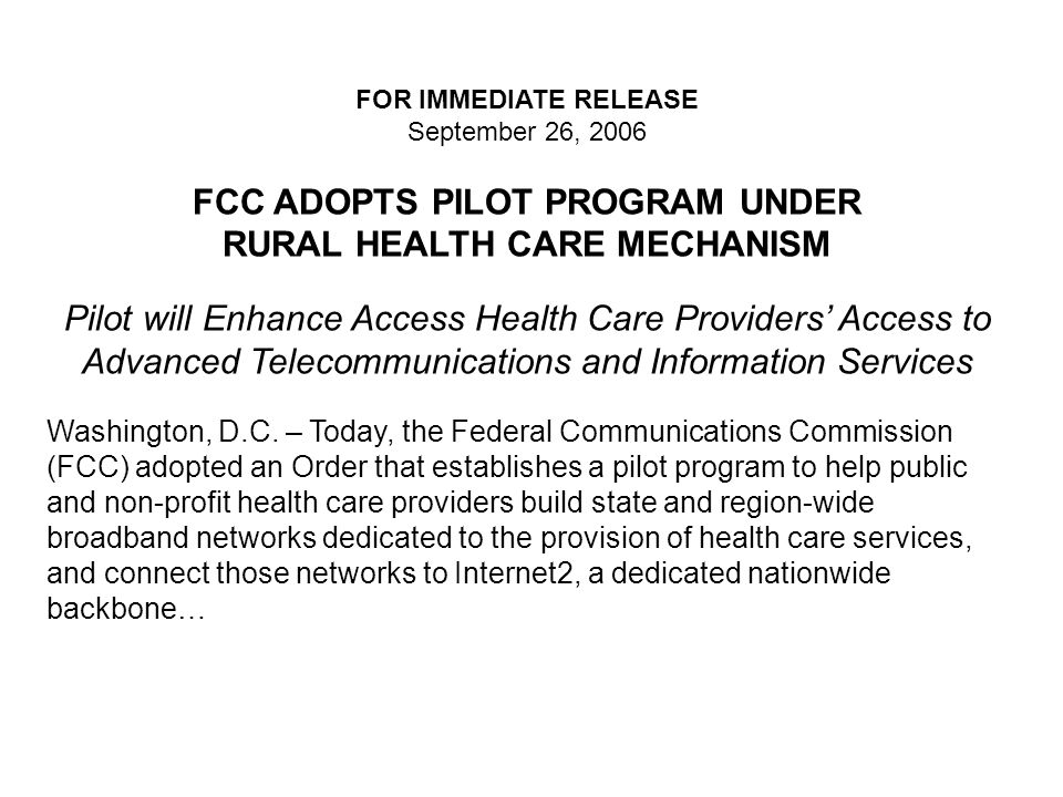 FOR IMMEDIATE RELEASE September 26, 2006 FCC ADOPTS PILOT PROGRAM UNDER RURAL HEALTH CARE MECHANISM Pilot will Enhance Access Health Care Providers' A