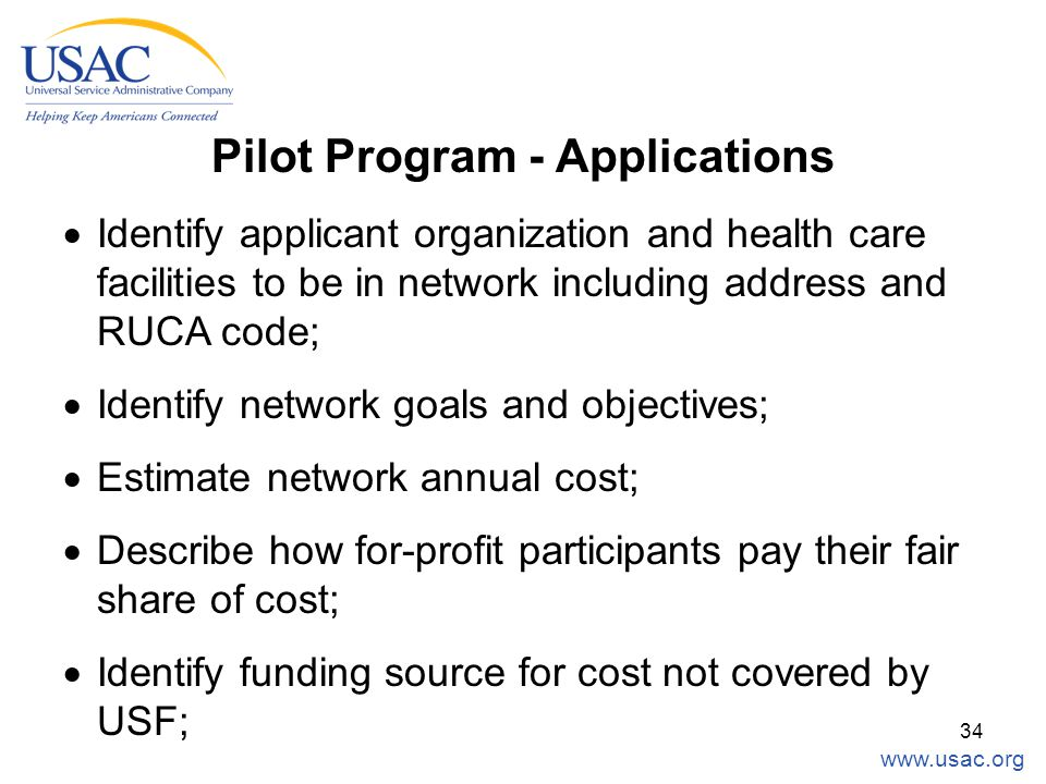 www.usac.org 34 Pilot Program - Applications  Identify applicant organization and health care facilities to be in network including address and RUCA code;  Identify network goals and objectives;  Estimate network annual cost;  Describe how for-profit participants pay their fair share of cost;  Identify funding source for cost not covered by USF;