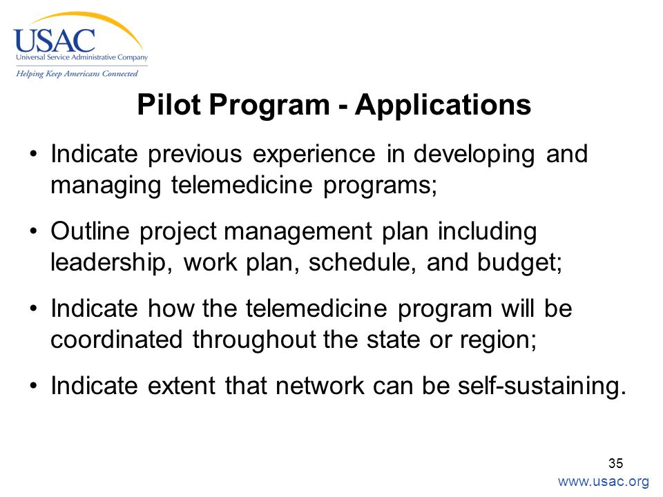 www.usac.org 35 Pilot Program - Applications Indicate previous experience in developing and managing telemedicine programs; Outline project management