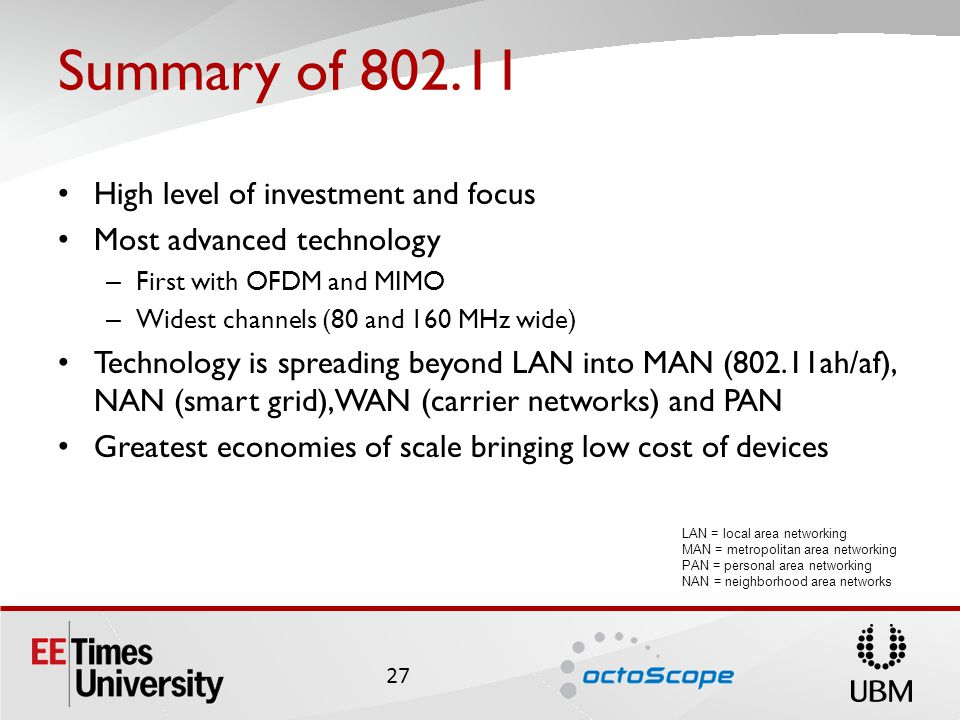 Summary of 802.11 High level of investment and focus Most advanced technology – First with OFDM and MIMO – Widest channels (80 and 160 MHz wide) Technology is spreading beyond LAN into MAN (802.11ah/af), NAN (smart grid),WAN (carrier networks) and PAN Greatest economies of scale bringing low cost of devices 27 LAN = local area networking MAN = metropolitan area networking PAN = personal area networking NAN = neighborhood area networks