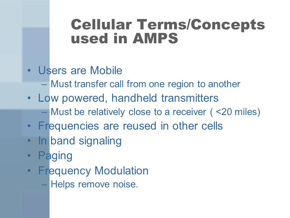 Cellular Terms/Concepts used in AMPS Users are Mobile –Must transfer call from one region to another Low powered, handheld transmitters –Must be relatively close to a receiver ( <20 miles) Frequencies are reused in other cells In band signaling Paging Frequency Modulation –Helps remove noise.