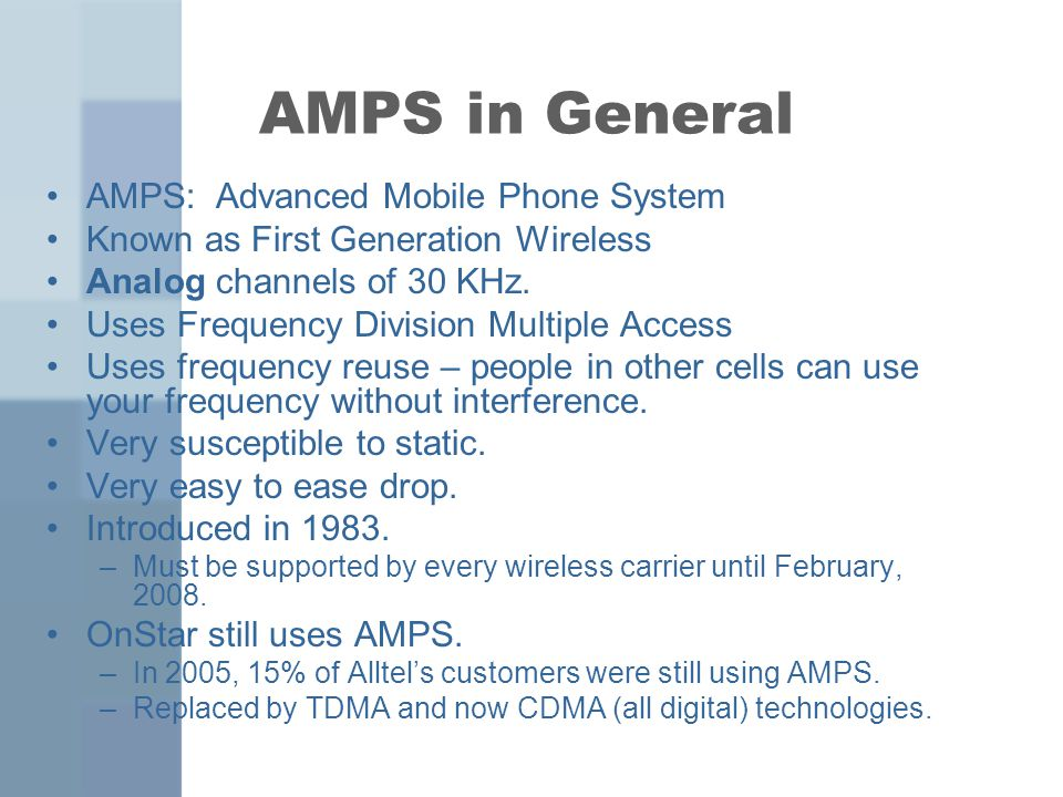 AMPS in General AMPS: Advanced Mobile Phone System Known as First Generation Wireless Analog channels of 30 KHz.