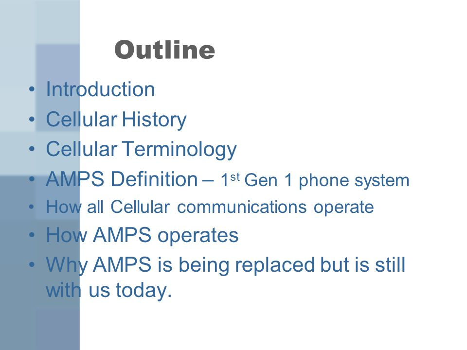Outline Introduction Cellular History Cellular Terminology AMPS Definition – 1 st Gen 1 phone system How all Cellular communications operate How AMPS operates Why AMPS is being replaced but is still with us today.