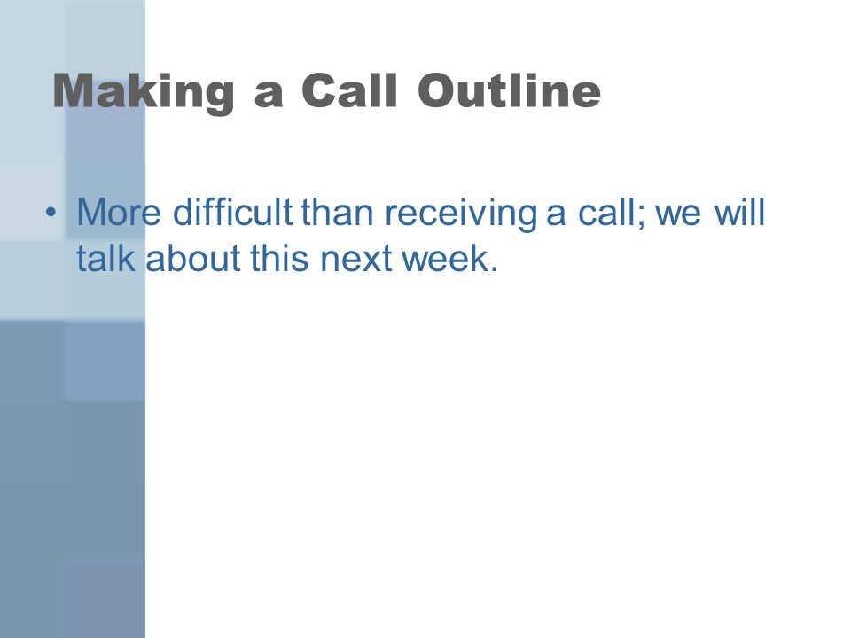 Making a Call Outline More difficult than receiving a call; we will talk about this next week.