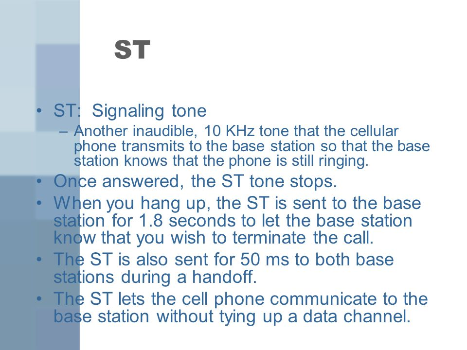 ST ST: Signaling tone –Another inaudible, 10 KHz tone that the cellular phone transmits to the base station so that the base station knows that the phone is still ringing.