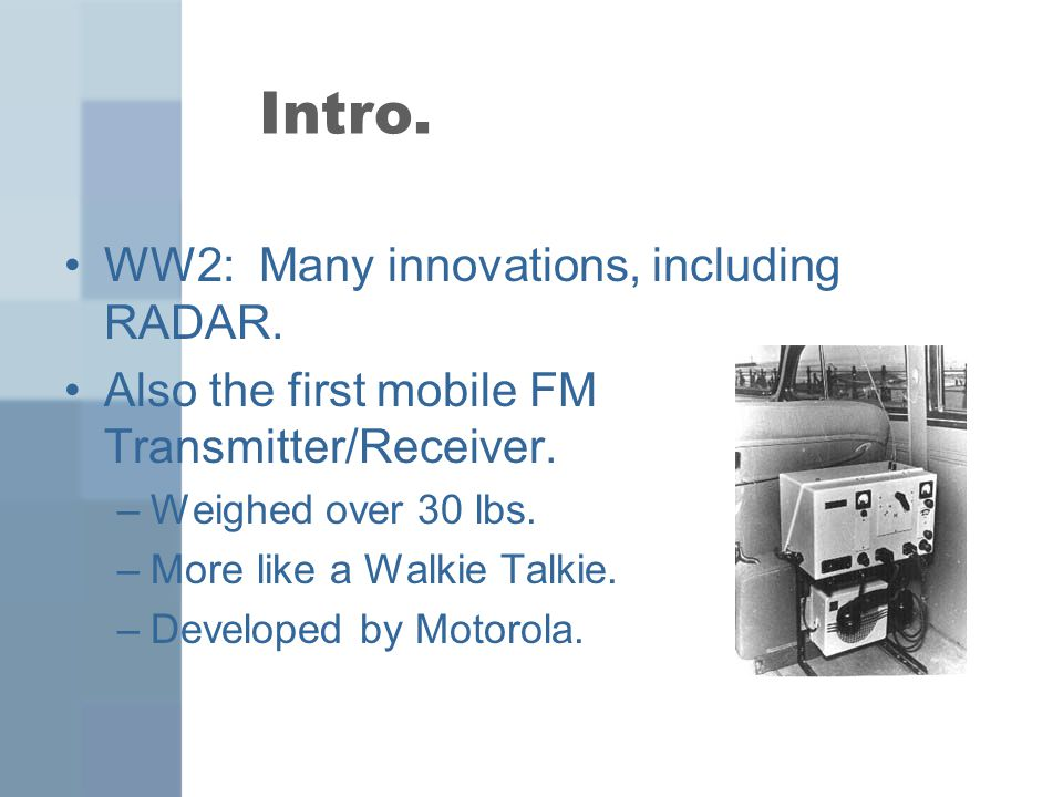 Intro. WW2: Many innovations, including RADAR. Also the first mobile FM Transmitter/Receiver.
