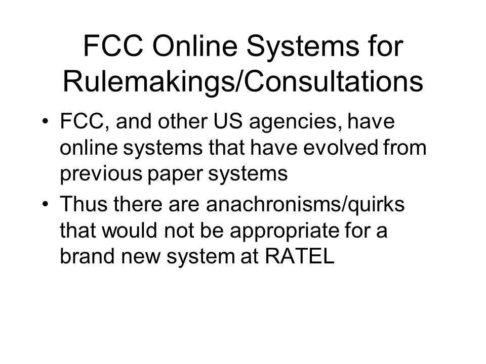 FCC Online Systems for Rulemakings/Consultations FCC, and other US agencies, have online systems that have evolved from previous paper systems Thus there are anachronisms/quirks that would not be appropriate for a brand new system at RATEL