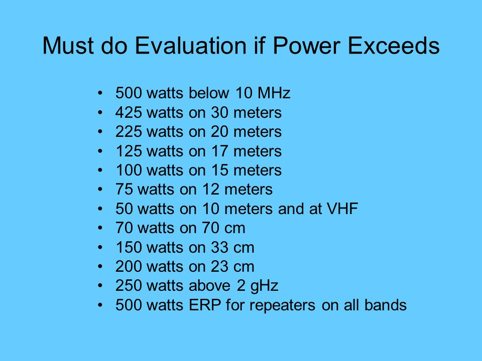 Must do Evaluation if Power Exceeds 500 watts below 10 MHz 425 watts on 30 meters 225 watts on 20 meters 125 watts on 17 meters 100 watts on 15 meters 75 watts on 12 meters 50 watts on 10 meters and at VHF 70 watts on 70 cm 150 watts on 33 cm 200 watts on 23 cm 250 watts above 2 gHz 500 watts ERP for repeaters on all bands
