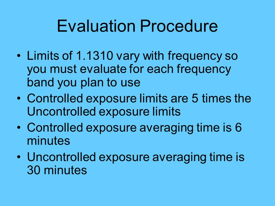 Evaluation Procedure Limits of 1.1310 vary with frequency so you must evaluate for each frequency band you plan to use Controlled exposure limits are 5 times the Uncontrolled exposure limits Controlled exposure averaging time is 6 minutes Uncontrolled exposure averaging time is 30 minutes