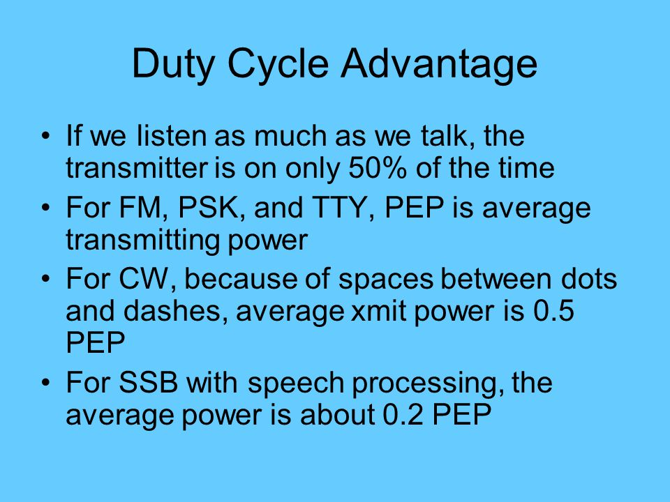 Duty Cycle Advantage If we listen as much as we talk, the transmitter is on only 50% of the time For FM, PSK, and TTY, PEP is average transmitting power For CW, because of spaces between dots and dashes, average xmit power is 0.5 PEP For SSB with speech processing, the average power is about 0.2 PEP